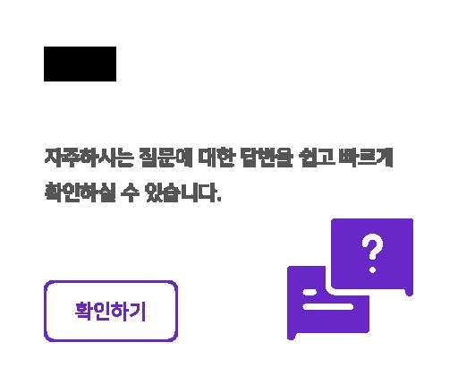 FAQ 자주하시는 질문에 대한 답변을 쉽고 빠르게 확인하실 수 있습니다. 확인하기