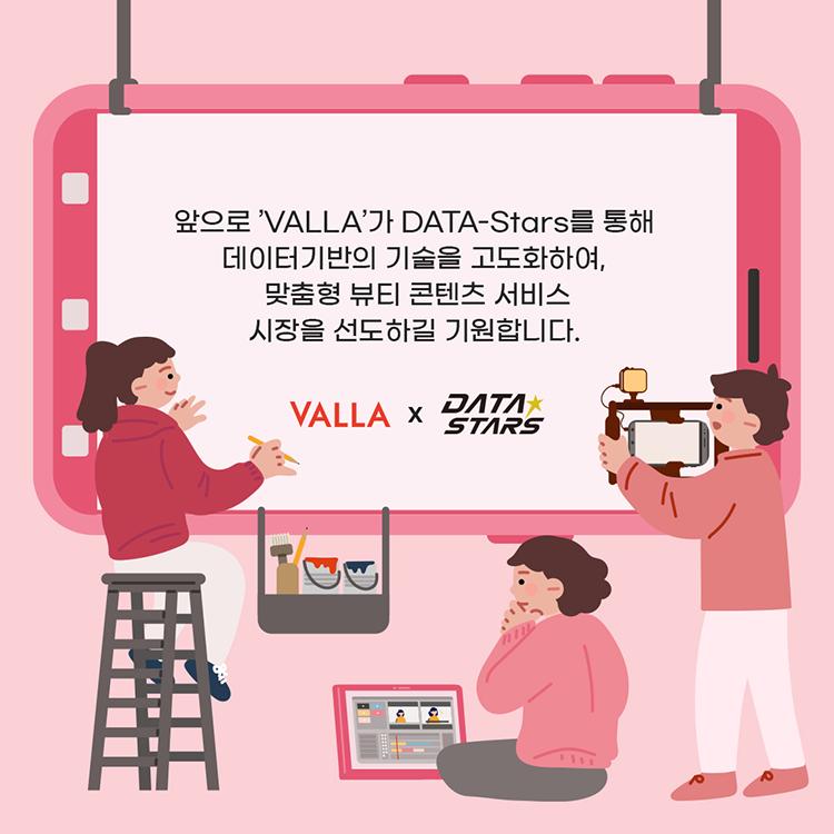 앞으로 'VALLA'가 DATA-Stars를 통해 데이터기반의 기술을 고도화하여, 맞춤형 뷰티 콘텐츠 서비스 시장을 선도하길 기원합니다.