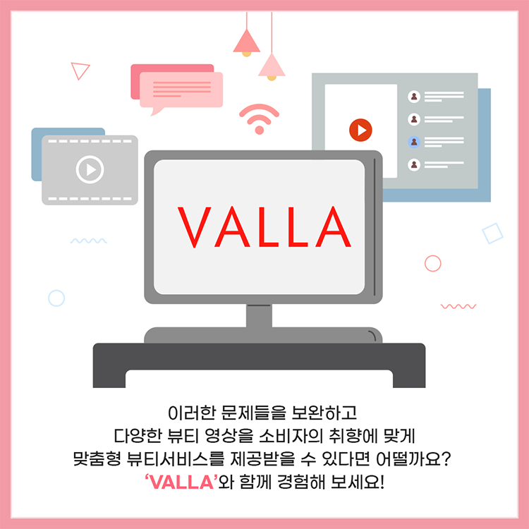 이러한 문제들을 보완하고 다양한 뷰티 영상을 소비자의 취향이 맞게 맞춤형 뷰티 서비스를 제공받을 수 있다면 어떨까요? 'VALLA'와 함께 경험해 보세요!