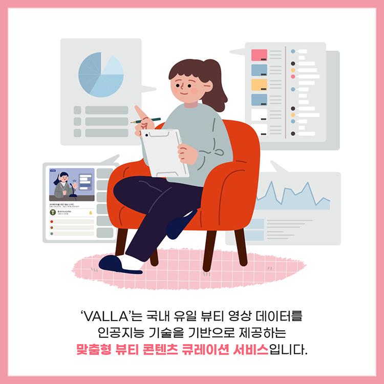 'VALLA'는 국내 유일 뷰티 영상 데이터를 인공지능 기술을 기반으로 제공하는 맞춤형 뷰티 콘텐츠 큐레이션 서비스입니다.
