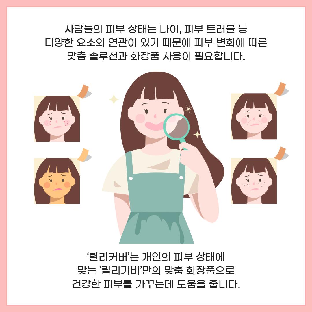 사람들의 피부 상태는 나이, 피부 트러블 등 다양한 요소와 연관이 있기 때문에 피부 변화에 따른 맞춤 솔루션과 화장품 사용이 필요합니다. '릴리커버'는 개인의 피부 상태에 맞는 '릴리커버'만의 맞춤 화장품으로 건강한 피부를 가꾸는데 도움을 줍니다.