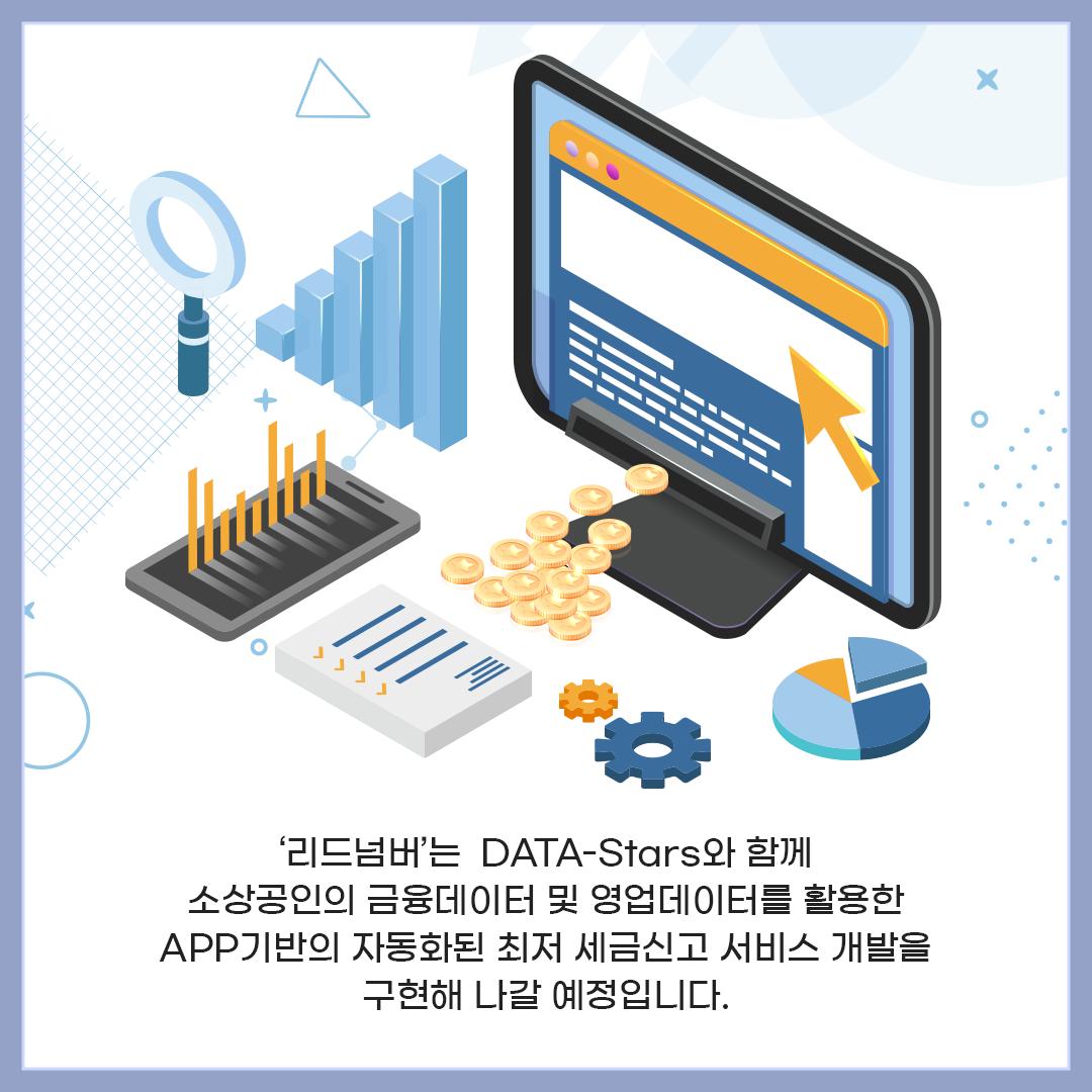 '리드넘버'는 DATA-Stars와 함께 소상공인의 금융데이터 및 영업데이터를 활용한 APP기반의 자동화된 최저 세금신고 서비스 개발을 구현해 나갈 예정입니다.