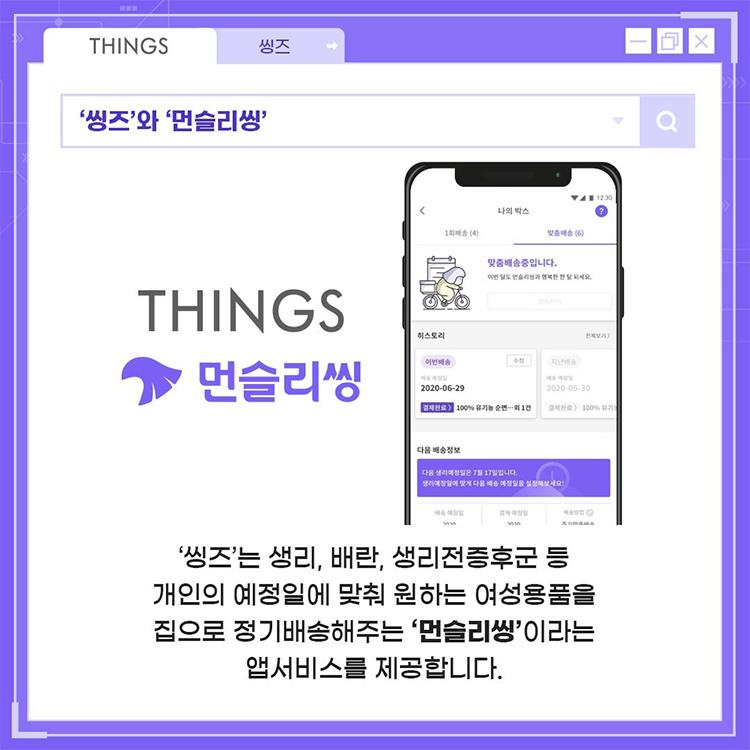 '씽즈'와 '먼슬리씽' - '씽즈'는 생리, 배란, 생리전증후군 등 개인의 예정일에 맞춰 원하는 여성용품을 집으로 정기배송해주는 '먼슬리씽'이라는 앱서비스를 제공합니다.